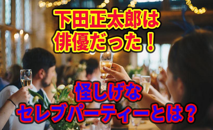 下田正太郎は俳優だった!怪しげなセレブパーティーとは?