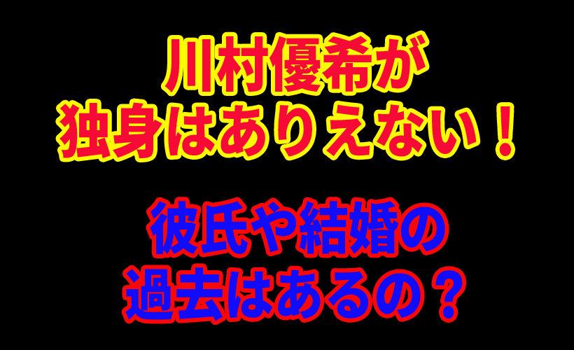 川村優希が独身はありえない!彼氏や結婚の過去はあるの?