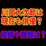 川岡大次郎の結婚や離婚発表の真相!現在も俳優を続けてる?