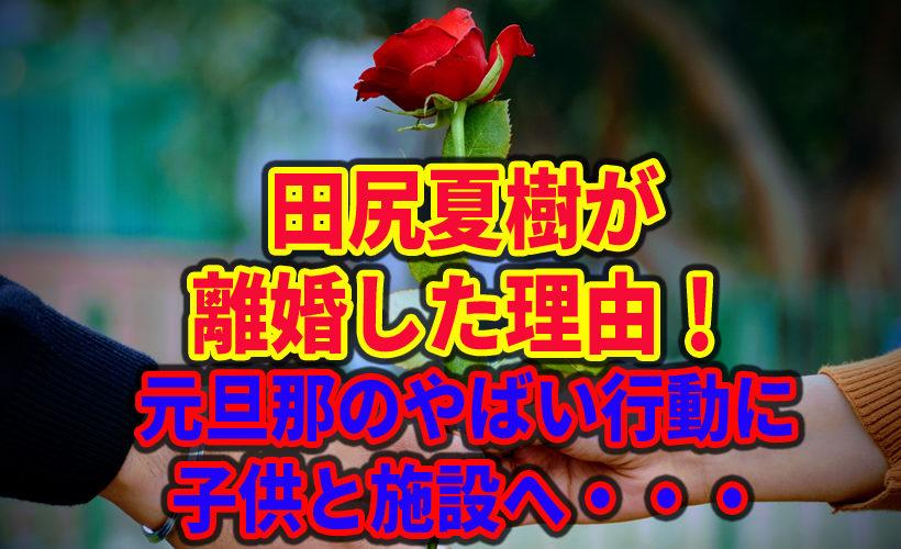 田尻夏樹が離婚した理由!元旦那のやばい行動に子供と施設へ