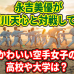 永吉美優が那須川天心と対戦!?かわいい空手女子の高校や大学は?