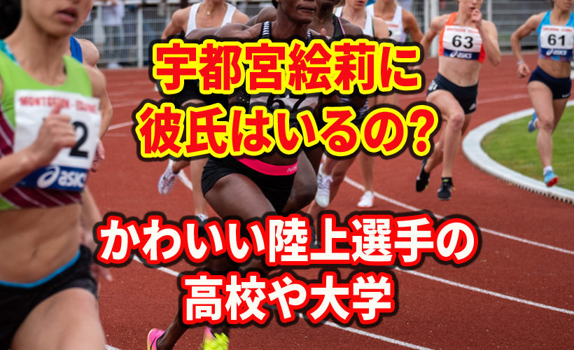宇都宮絵莉に彼氏はいるの?かわいい陸上選手の高校や大学