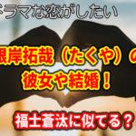 ドラ恋 根岸拓哉(たくや)の彼女や結婚!福士蒼汰に似てる?