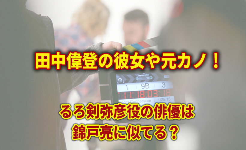 田中偉登の彼女や元カノ!るろ剣弥彦役の俳優は錦戸亮に似てる?