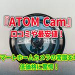 『ATOM Cam』の口コミや最安値!スマートホームカメラの常識を壊す低価格に驚愕!