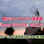 首かけハンズフリー扇風機『hoop FSV-02B』の口コミ!カラーにより最安値が違うので要注意!