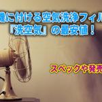 扇風機に付ける空気洗浄フィルター『洗空気』の最安値!スペックや発売日は?