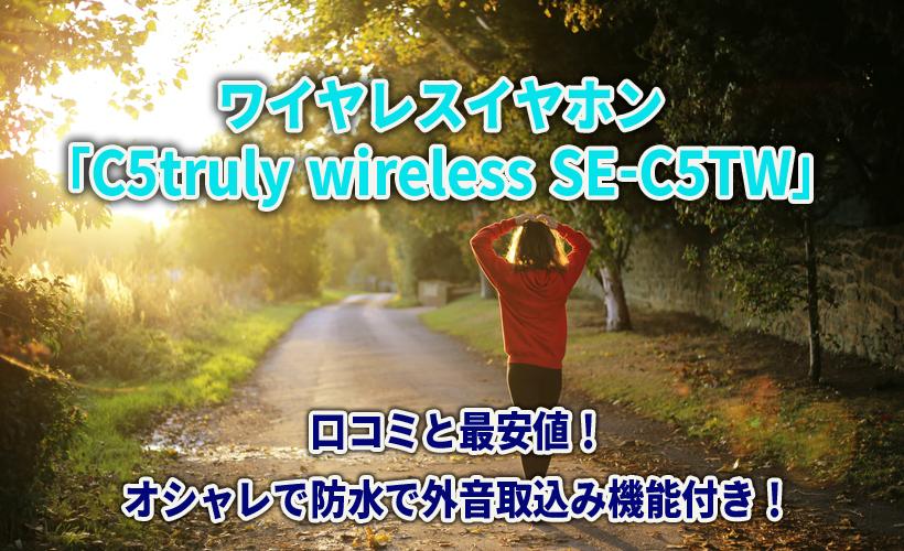 ワイヤレスイヤホン「C5truly wireless SE-C5TW」の口コミと最安値!オシャレで防水で外音取込み機能付き!