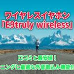ワイヤレスイヤホン「E9truly wireless」口コミと最安値!ランニングに最適な外音取込み機能付き!