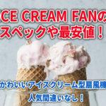 ICE CREAM FANのスペックや最安値!かわいいアイスクリーム型扇風機は人気間違いなし!
