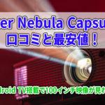 Anker Nebula Capsule IIの口コミと最安値!Android TV搭載で100インチ映像が見れる!