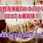 口腔洗浄器EW-DJ53-Wの口コミと最安値!超音波水流で歯間や歯周ポケットをケア!