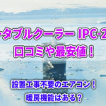 IPC-221Nの口コミや最安値!アイリスオーヤマのポータブルクーラーは冷えない?暖房機能は?