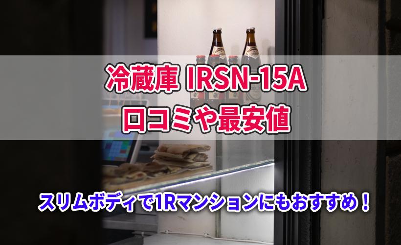 冷蔵庫 IRSN-15Aの口コミや最安値!スリムなので1Rマンションにもおすすめ!