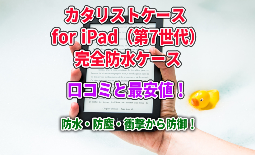カタリストケース for iPad(第7世代)完全防水ケースの口コミと最安値!防水・防塵・衝撃から防御!