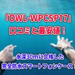 「OWL-WPCSP17」の口コミと最安値!水深30m合格の完全防水スマートフォンケース!