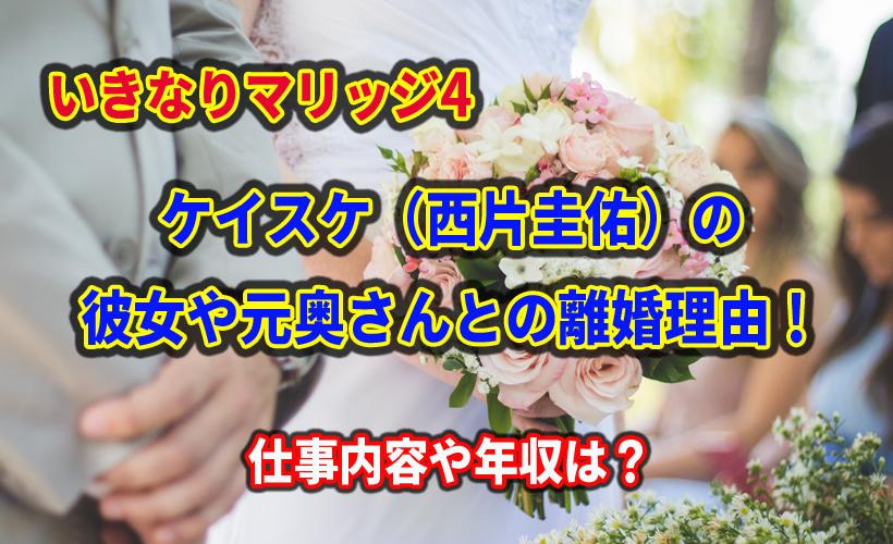 いきなりマリッジ4 ケイスケ(西片圭佑)の彼女や元奥さんとの離婚理由!仕事内容や年収は?