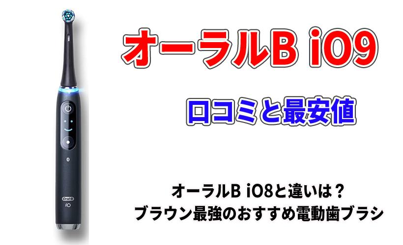 オーラルB iO9の口コミと最安値!オーラルB iO8と違いは?ブラウン最強のおすすめ電動歯ブラシ