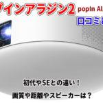 ポップインアラジン2の口コミと最安値!初代やSEとの違い!画質や距離やスピーカーは?