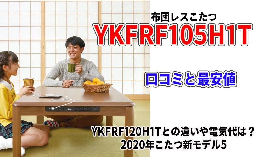 YKFRF105H1Tの口コミと最安値!YKFRF120H1Tとの違いや電気代は?2020年こたつ新モデル5