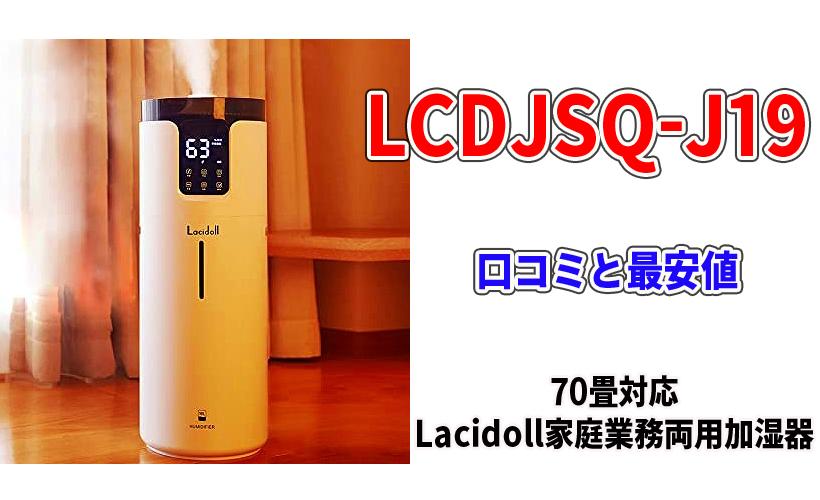 LCDJSQ-J19の口コミと最安値!70畳対応のLacidoll家庭業務両用加湿器がおすすめな理由