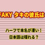 FAKY タキの彼氏は?ハーフで本名が凄い!日本語は喋れる?(恋とオオカミには騙されない)