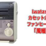 風暖4機種とデカ暖とマイ暖の違いを比較!イワタニ暖房機シリーズの口コミやデメリット
